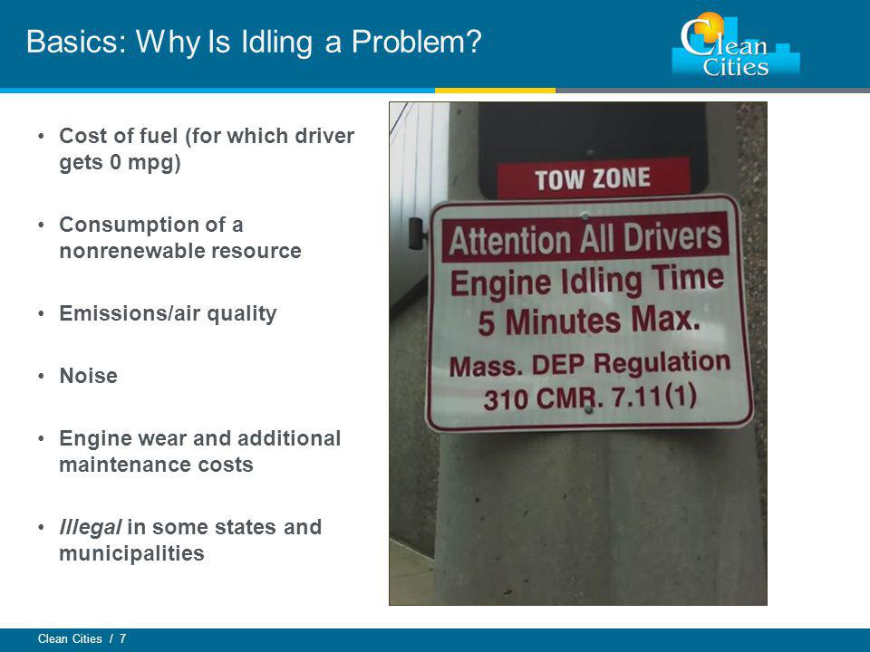 Clean Cities / 7 Cost of fuel (for which driver gets 0 mpg) Consumption of a nonrenewable resource Emissions/air quality Noise Engine wear and additional maintenance costs Illegal in some states and municipalities Basics: Why Is Idling a Problem