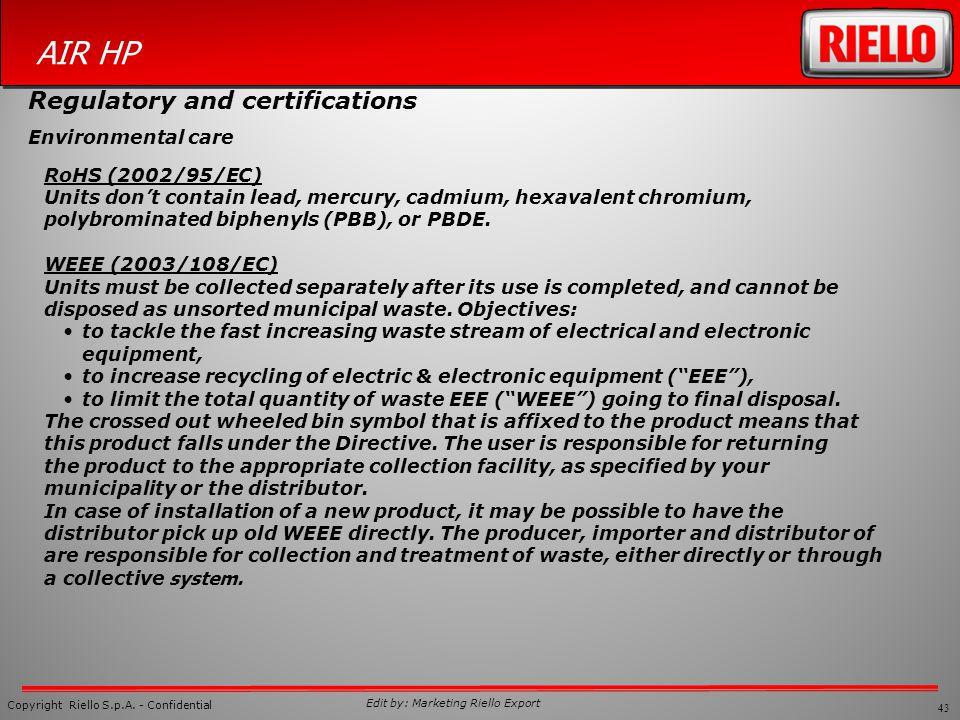 43 Copyright Riello S.p.A. - Confidential AIR HP Edit by: Marketing Riello Export RoHS (2002/95/EC) Units dont contain lead, mercury, cadmium, hexaval