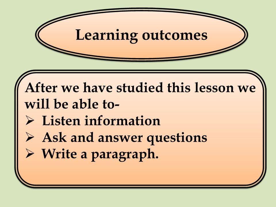Learning outcomes After we have studied this lesson we will be able to- Listen information Ask and answer questions Write a paragraph.