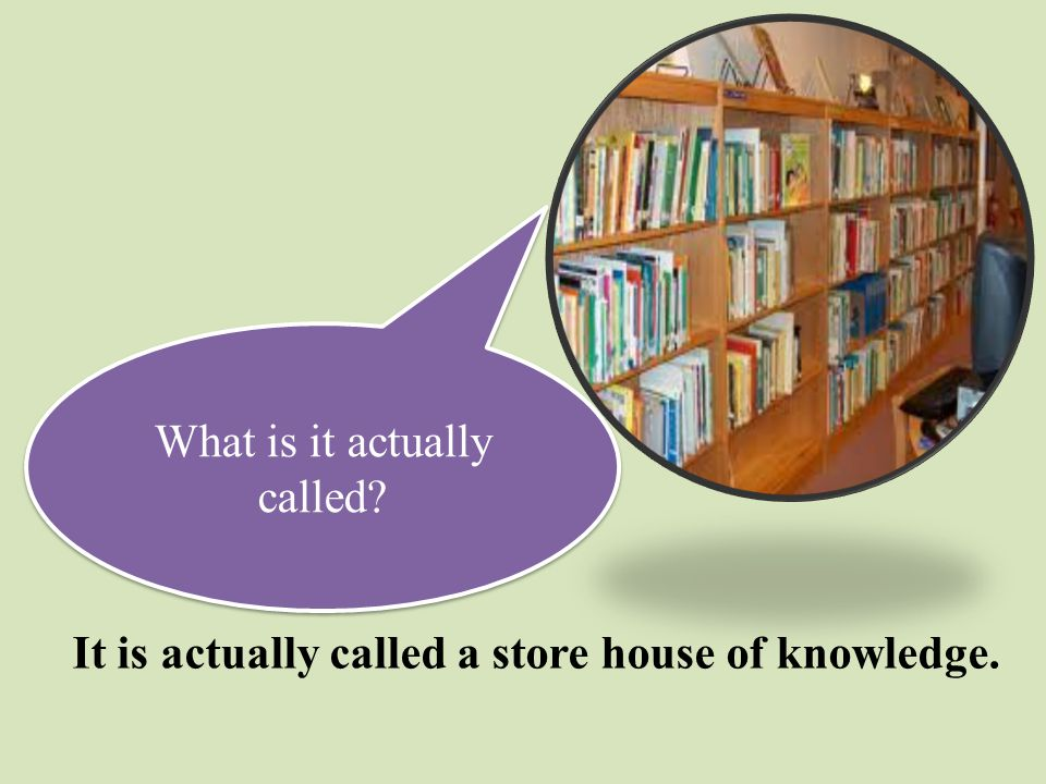 What is it actually called? It is actually called a store house of knowledge.
