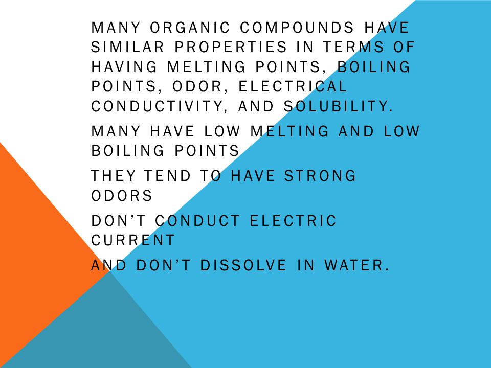MANY ORGANIC COMPOUNDS HAVE SIMILAR PROPERTIES IN TERMS OF HAVING MELTING POINTS, BOILING POINTS, ODOR, ELECTRICAL CONDUCTIVITY, AND SOLUBILITY.