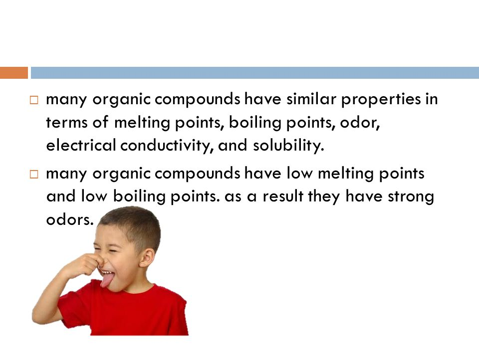 many organic compounds have similar properties in terms of melting points, boiling points, odor, electrical conductivity, and solubility.