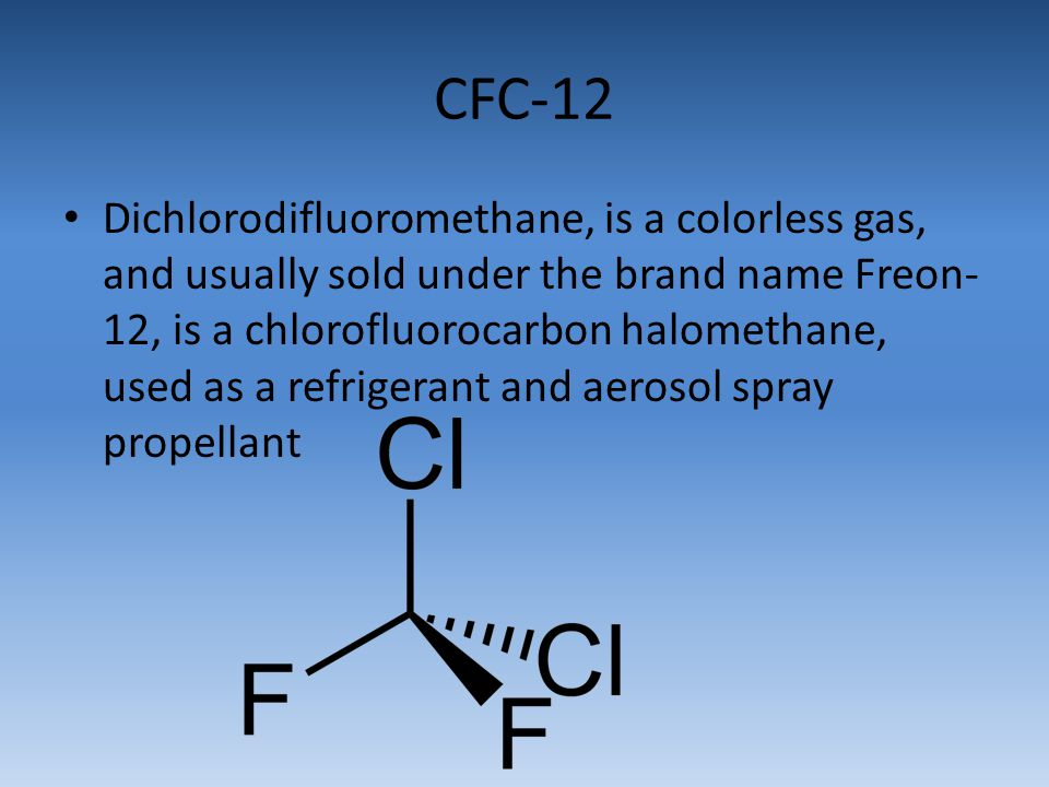 CFC-12 Dichlorodifluoromethane, is a colorless gas, and usually sold under the brand name Freon- 12, is a chlorofluorocarbon halomethane, used as a re