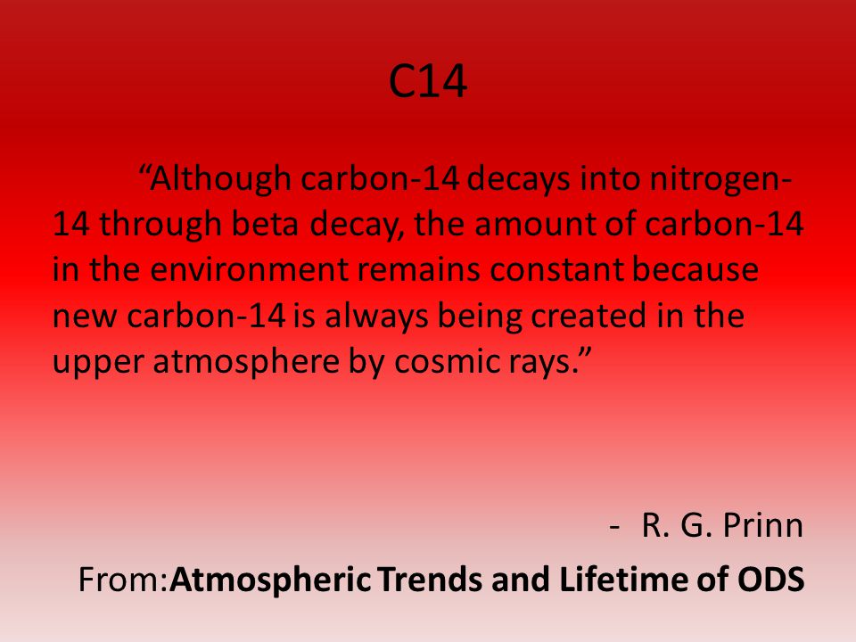 C14 Although carbon-14 decays into nitrogen- 14 through beta decay, the amount of carbon-14 in the environment remains constant because new carbon-14 is always being created in the upper atmosphere by cosmic rays.