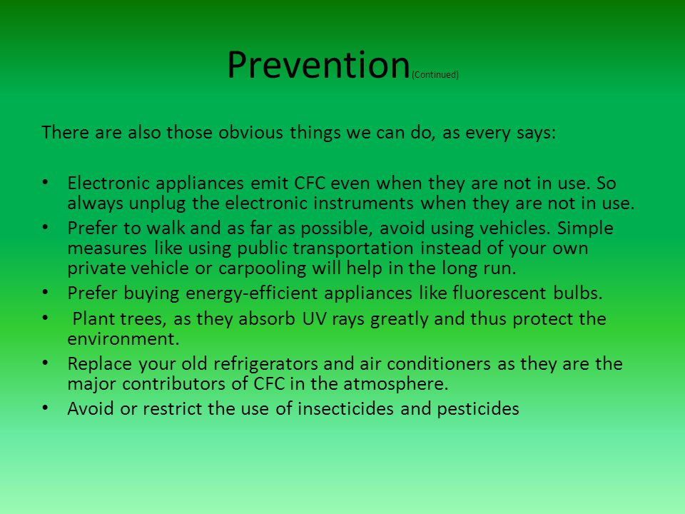 Prevention (Continued) There are also those obvious things we can do, as every says: Electronic appliances emit CFC even when they are not in use. So