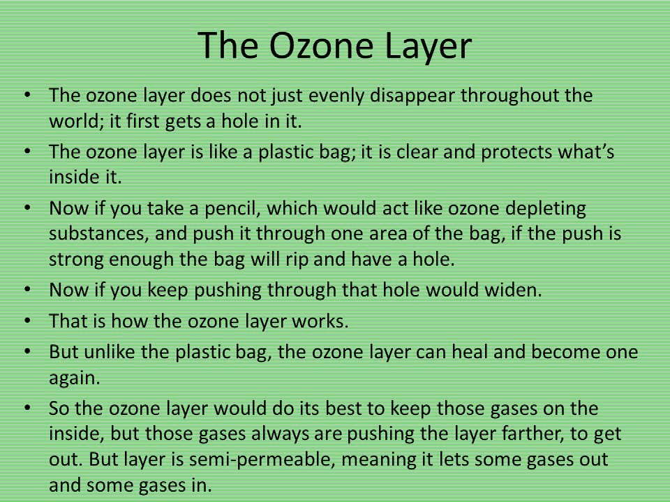 The Ozone Layer The ozone layer does not just evenly disappear throughout the world; it first gets a hole in it. The ozone layer is like a plastic bag