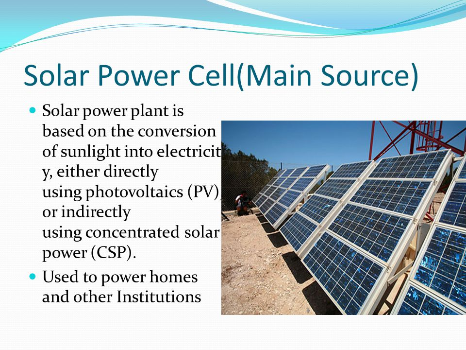 Solar Power Cell(Main Source) Solar power plant is based on the conversion of sunlight into electricit y, either directly using photovoltaics (PV), or