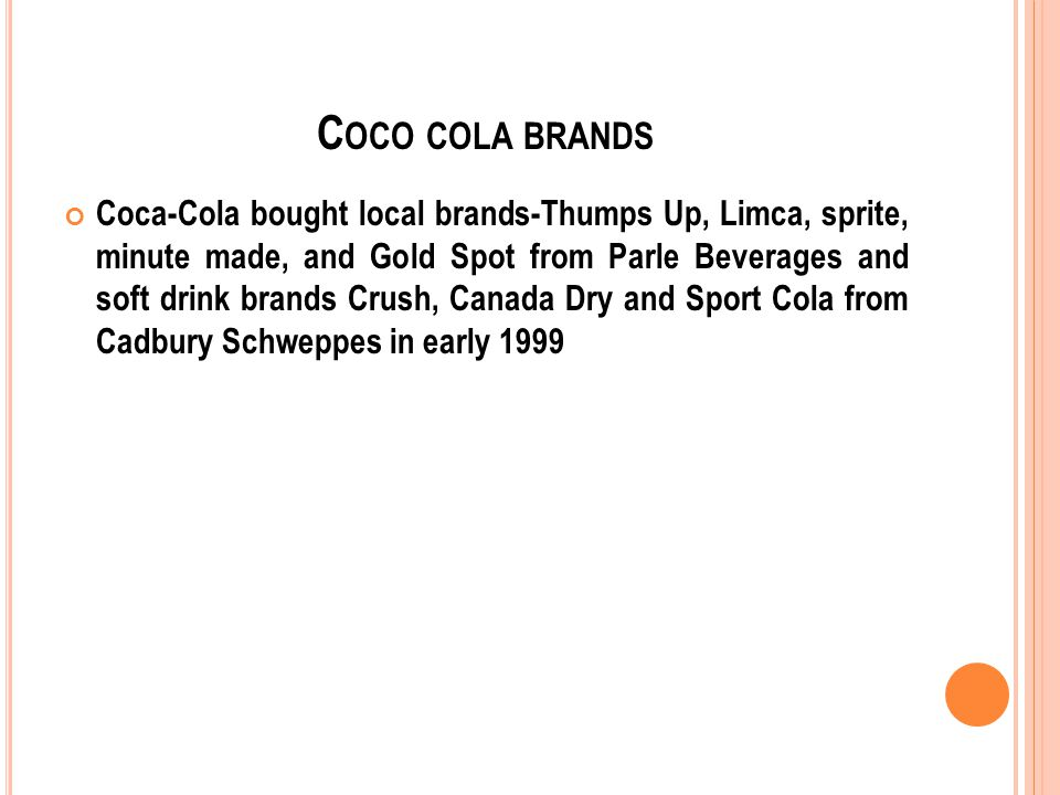 C OCO COLA BRANDS Coca-Cola bought local brands-Thumps Up, Limca, sprite, minute made, and Gold Spot from Parle Beverages and soft drink brands Crush, Canada Dry and Sport Cola from Cadbury Schweppes in early 1999