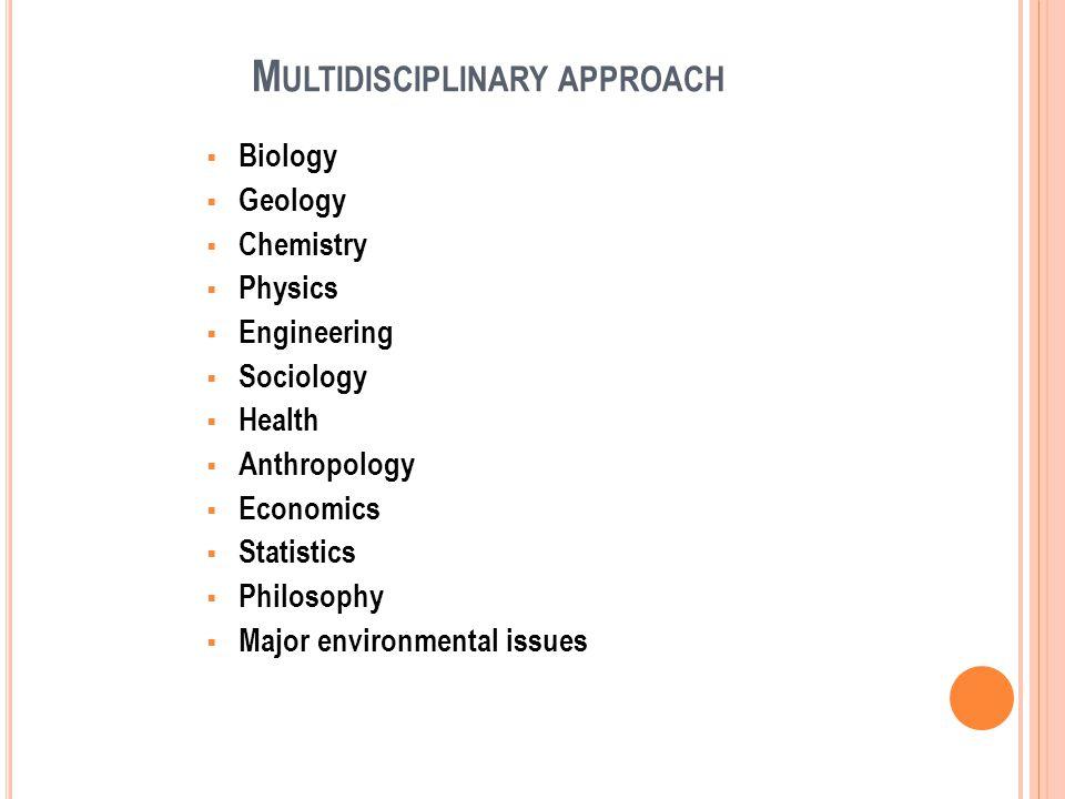 M ULTIDISCIPLINARY APPROACH Biology Geology Chemistry Physics Engineering Sociology Health Anthropology Economics Statistics Philosophy Major environmental issues