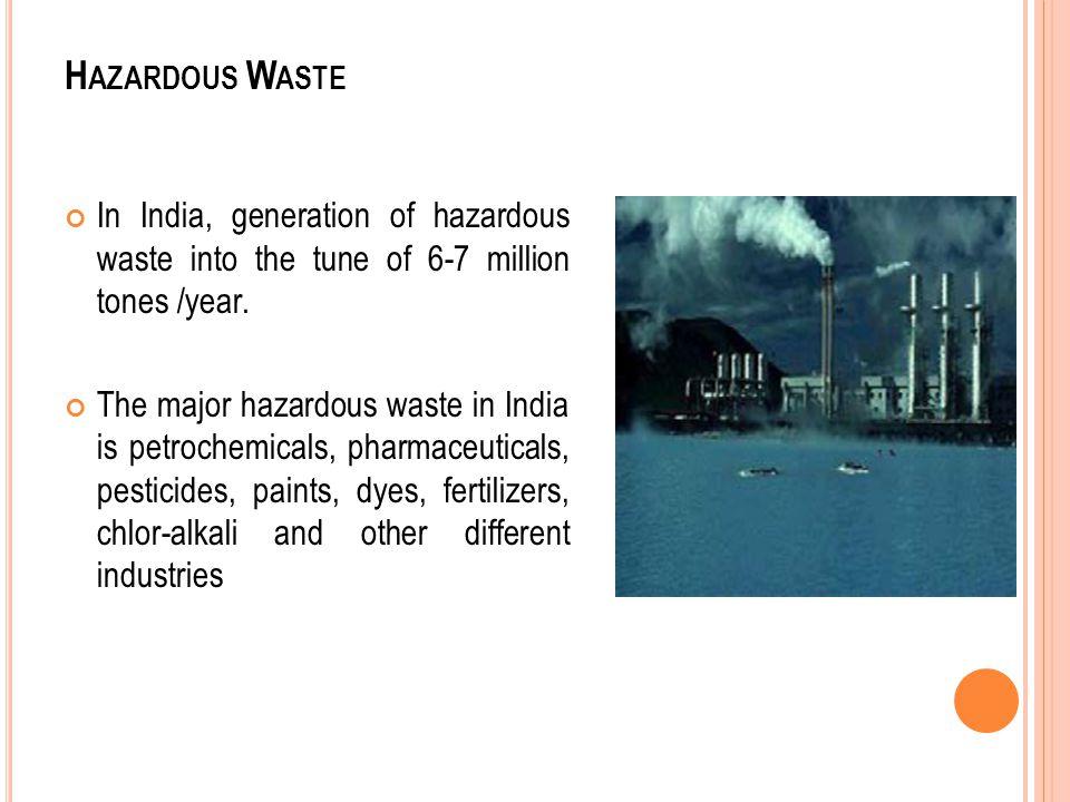 H AZARDOUS W ASTE In India, generation of hazardous waste into the tune of 6-7 million tones /year. The major hazardous waste in India is petrochemica