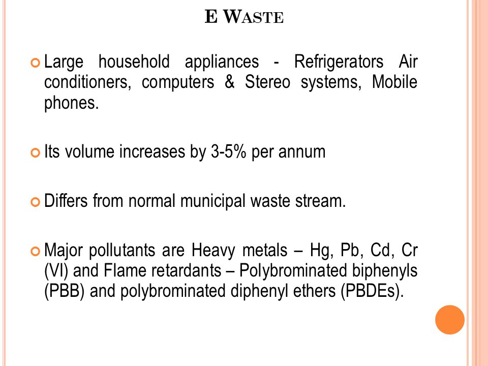 E W ASTE Large household appliances - Refrigerators Air conditioners, computers & Stereo systems, Mobile phones. Its volume increases by 3-5% per annu