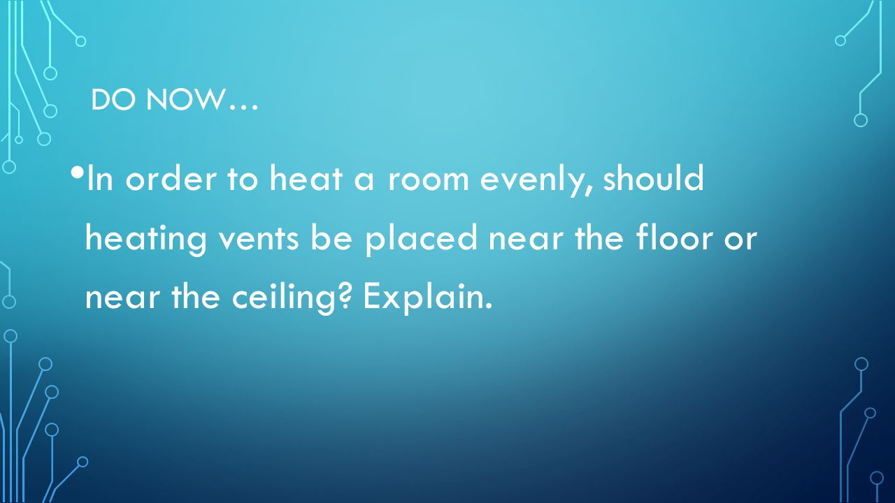 DO NOW… In order to heat a room evenly, should heating vents be placed near the floor or near the ceiling? Explain.