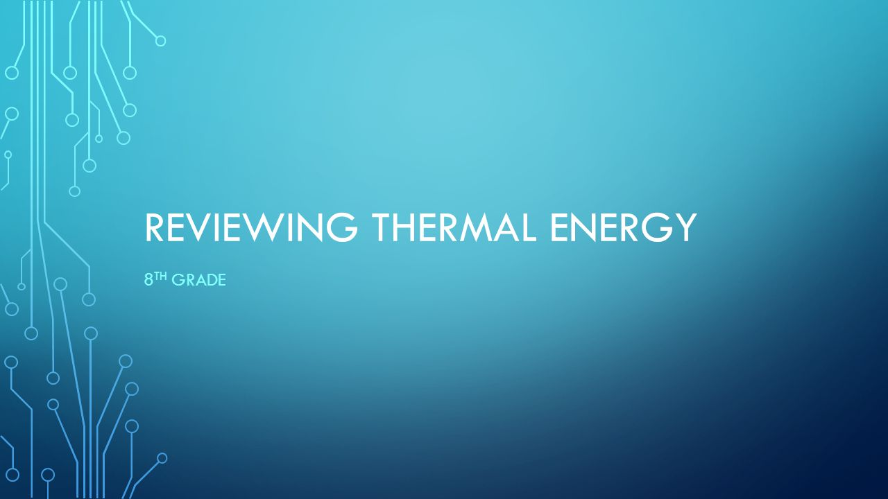 REVIEWING THERMAL ENERGY 8 TH GRADE