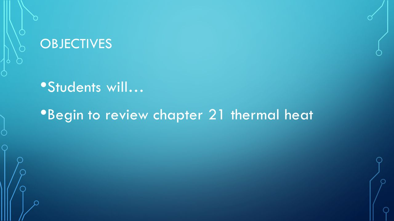 OBJECTIVES Students will… Begin to review chapter 21 thermal heat