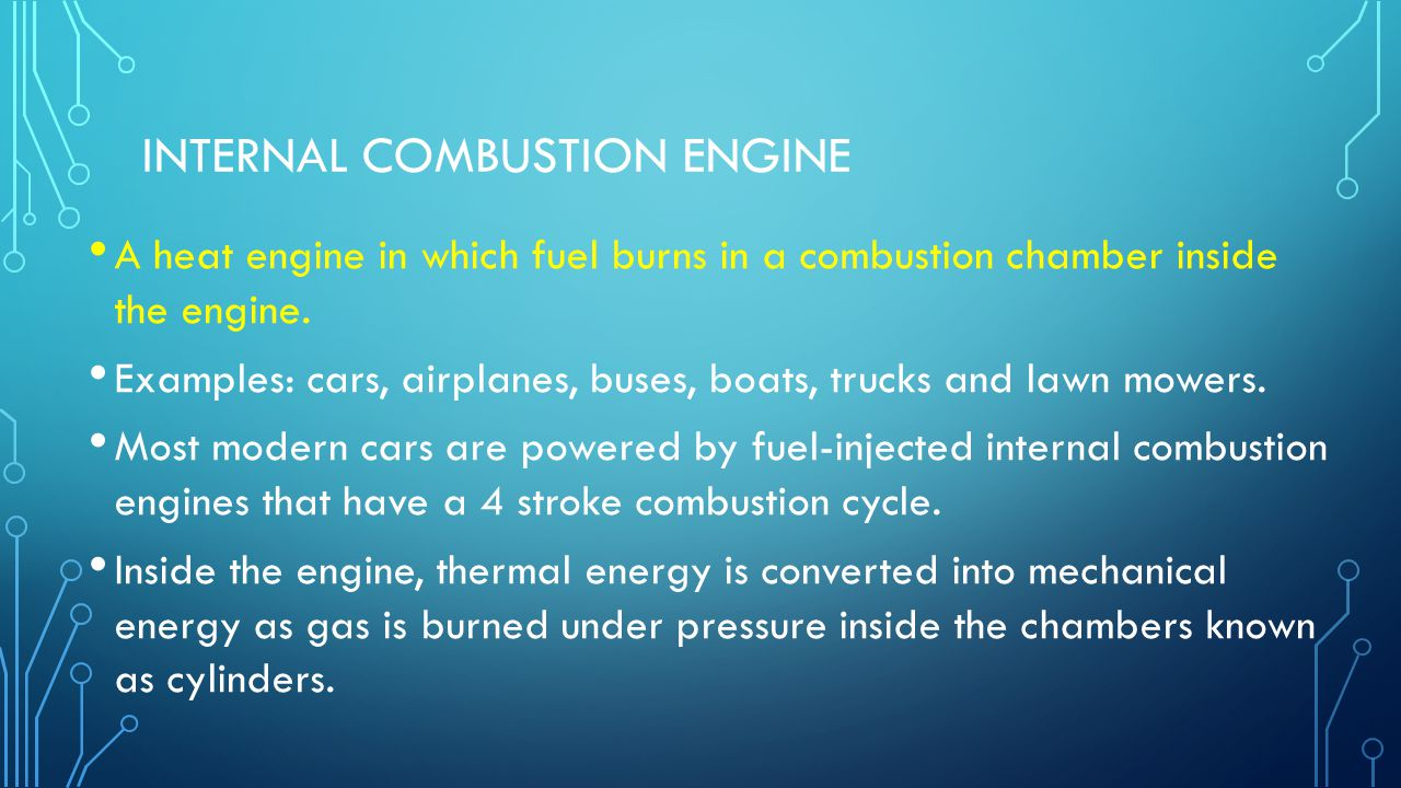 INTERNAL COMBUSTION ENGINE A heat engine in which fuel burns in a combustion chamber inside the engine. Examples: cars, airplanes, buses, boats, truck