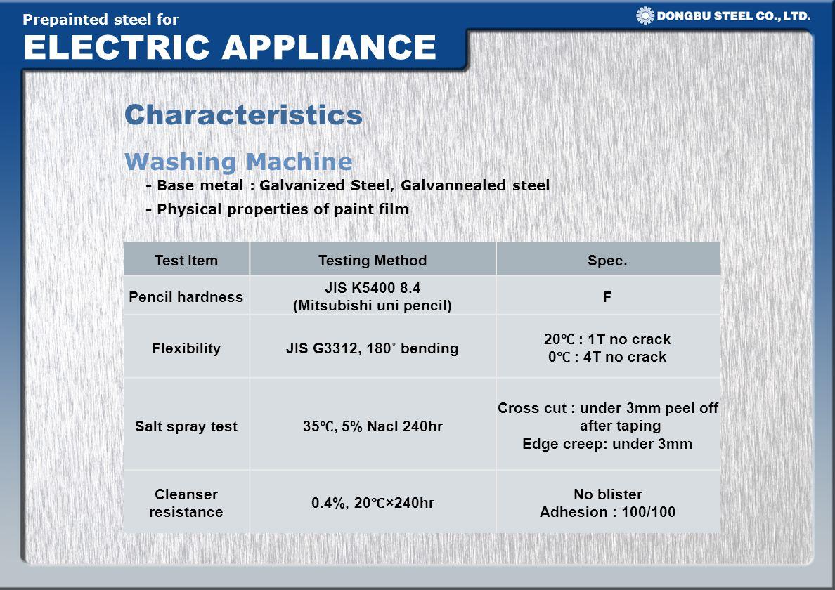 Prepainted steel for ELECTRIC APPLIANCE Characteristics Washing Machine Test ItemTesting MethodSpec. Pencil hardness JIS K5400 8.4 (Mitsubishi uni pen