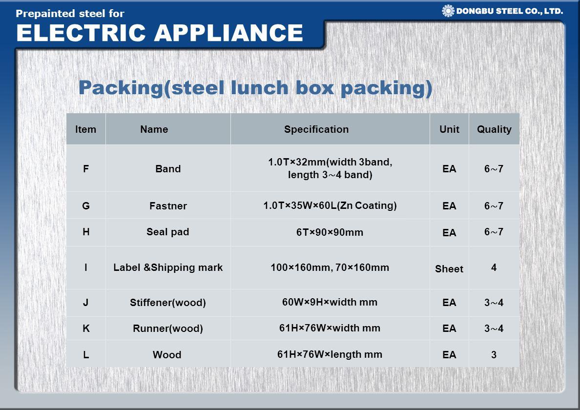 Prepainted steel for ELECTRIC APPLIANCE Packing(steel lunch box packing) 3EA61H×76W×length mmWoodL 3 4 EA61H×76W×width mmRunner(wood)K 3 4 EA60W×9H×width mmStiffener(wood)J 4 Sheet 100×160mm, 70×160mm Label &Shipping markI 6 7 EA6T×90×90mm Seal padH 6 7 EA1.0T×35W×60L(Zn Coating)FastnerG 6 7 EA 1.0T×32mm(width 3band, length 3 4 band) BandF QualityUnitSpecificationNameItem