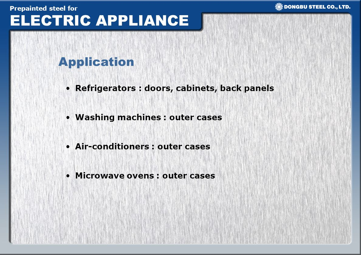 Prepainted steel for ELECTRIC APPLIANCE Application Refrigerators : doors, cabinets, back panels Washing machines : outer cases Air-conditioners : out