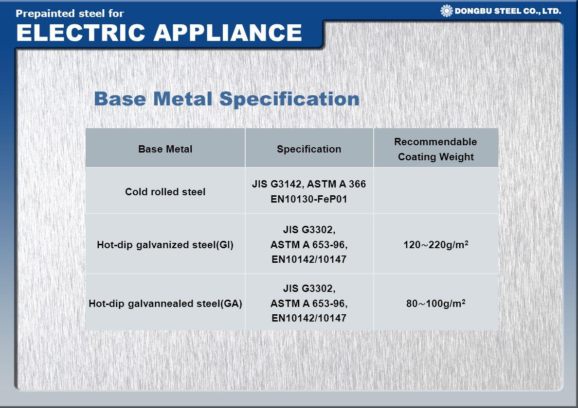Prepainted steel for ELECTRIC APPLIANCE Base Metal Specification Base MetalSpecification Recommendable Coating Weight Cold rolled steel JIS G3142, ASTM A 366 EN10130-FeP01 Hot-dip galvanized steel(GI) JIS G3302, ASTM A 653-96, EN10142/10147 120 220g/m 2 Hot-dip galvannealed steel(GA) JIS G3302, ASTM A 653-96, EN10142/10147 80 100g/m 2