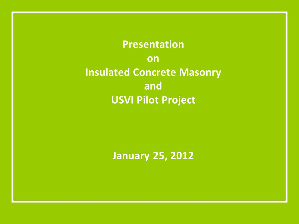 Presentation on Insulated Concrete Masonry and USVI Pilot Project January 25, 2012