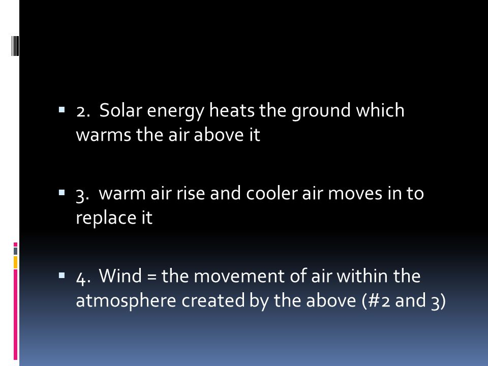 2. Solar energy heats the ground which warms the air above it 3. warm air rise and cooler air moves in to replace it 4. Wind = the movement of air wit
