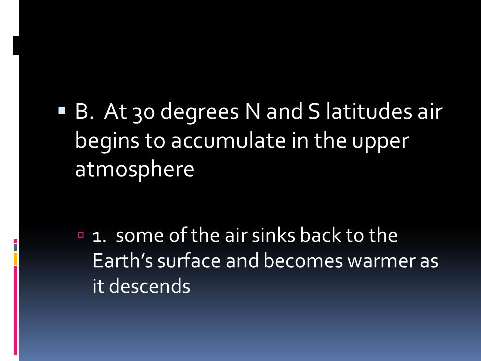 B. At 30 degrees N and S latitudes air begins to accumulate in the upper atmosphere 1. some of the air sinks back to the Earths surface and becomes wa