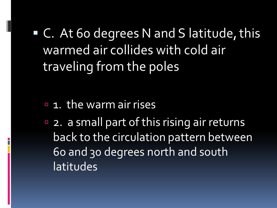 C. At 60 degrees N and S latitude, this warmed air collides with cold air traveling from the poles 1. the warm air rises 2. a small part of this risin