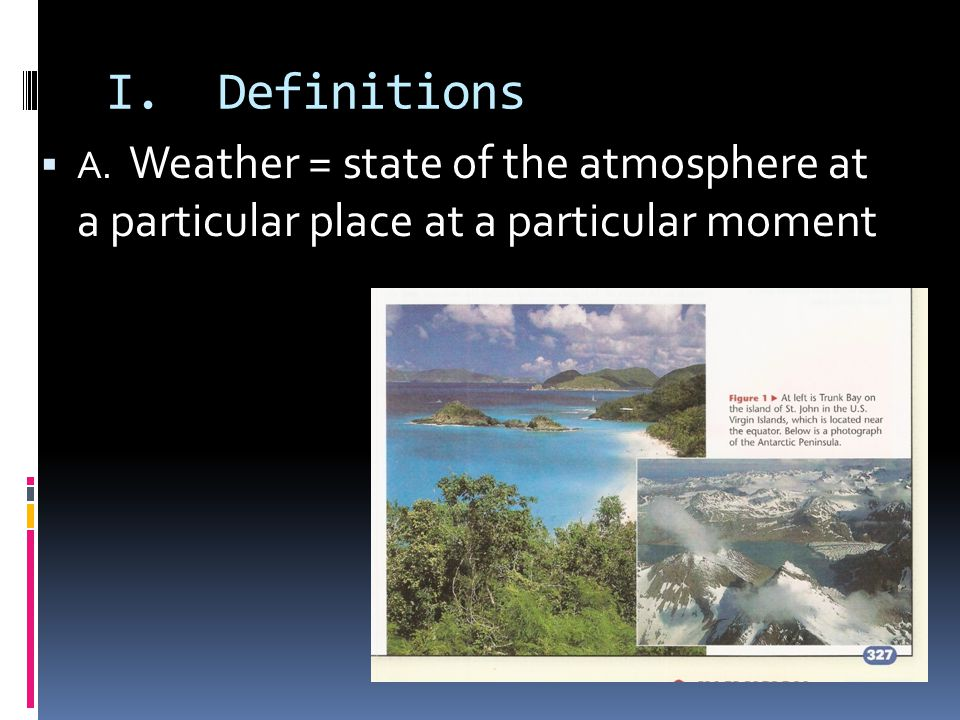 I. Definitions A. Weather = state of the atmosphere at a particular place at a particular moment