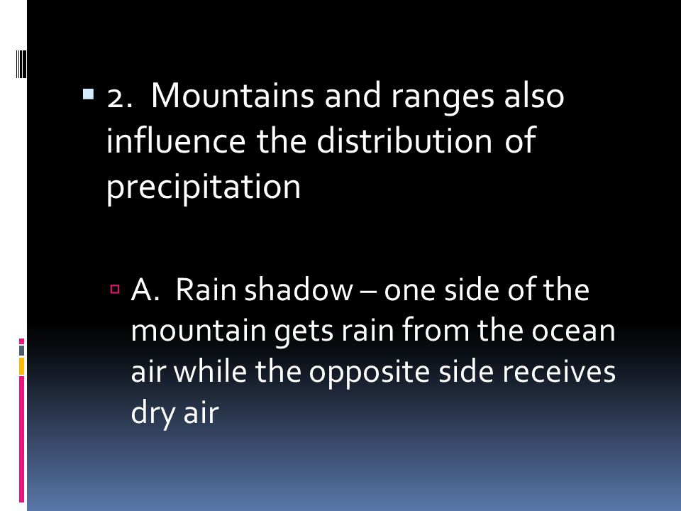 2. Mountains and ranges also influence the distribution of precipitation A. Rain shadow – one side of the mountain gets rain from the ocean air while