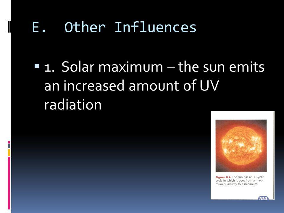 E. Other Influences 1. Solar maximum – the sun emits an increased amount of UV radiation