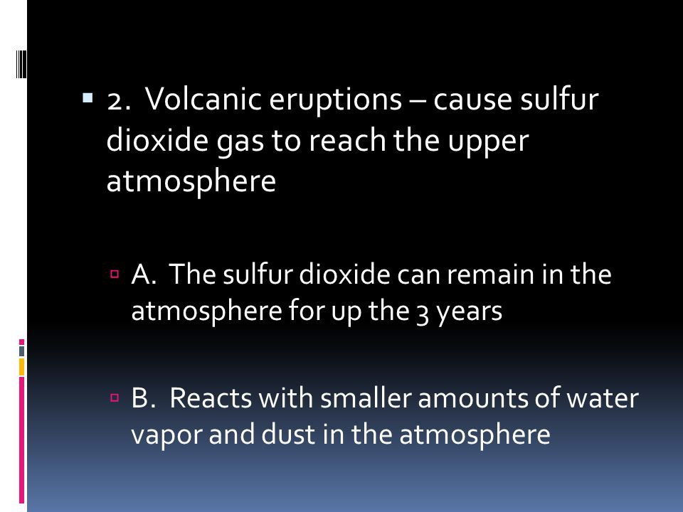 2. Volcanic eruptions – cause sulfur dioxide gas to reach the upper atmosphere A. The sulfur dioxide can remain in the atmosphere for up the 3 years B