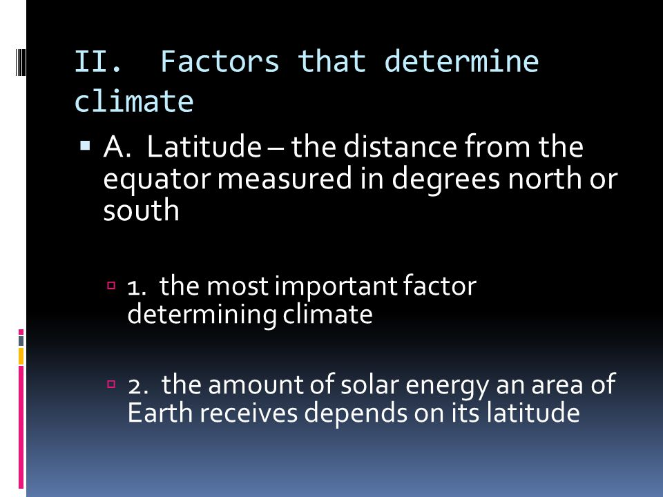II. Factors that determine climate A. Latitude – the distance from the equator measured in degrees north or south 1. the most important factor determi