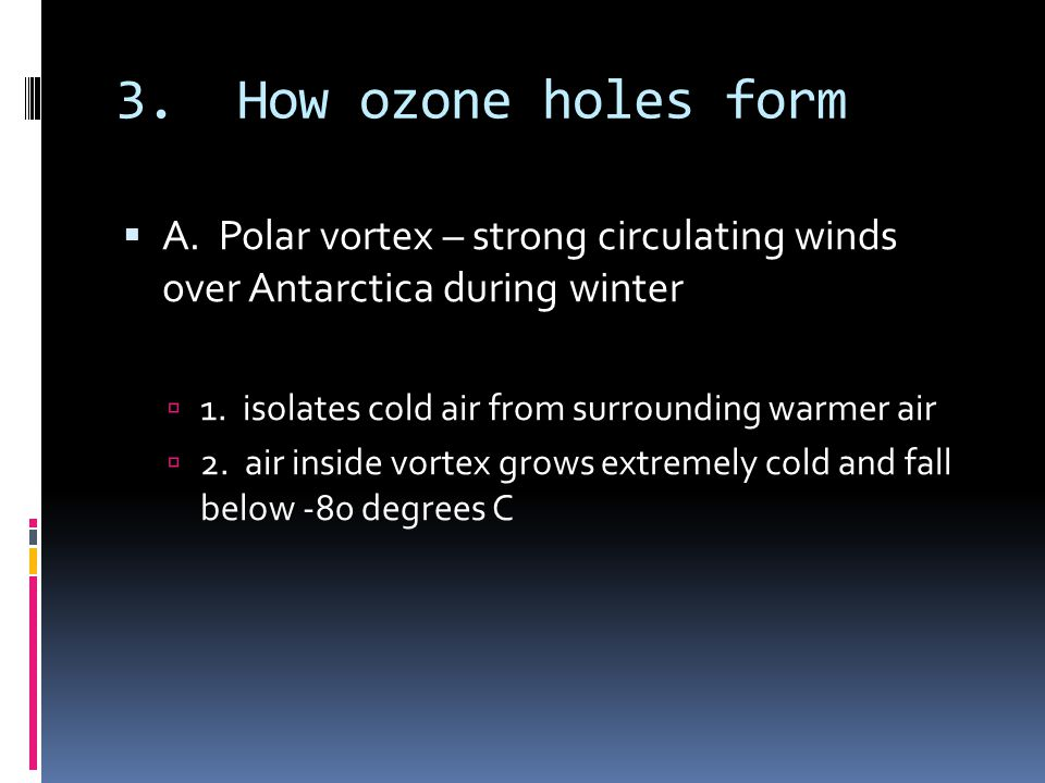 3. How ozone holes form A. Polar vortex – strong circulating winds over Antarctica during winter 1. isolates cold air from surrounding warmer air 2. a