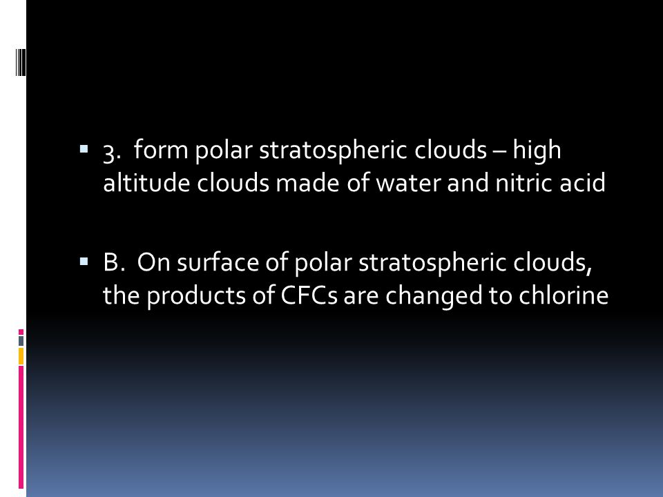 3. form polar stratospheric clouds – high altitude clouds made of water and nitric acid B. On surface of polar stratospheric clouds, the products of C