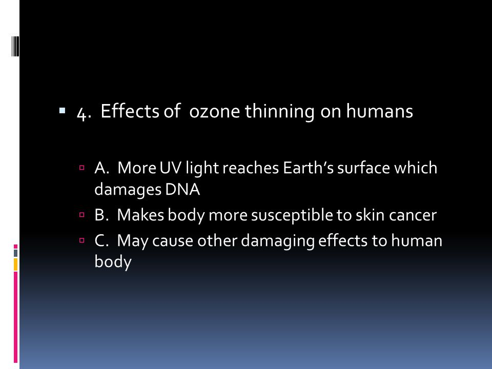 4. Effects of ozone thinning on humans A. More UV light reaches Earths surface which damages DNA B. Makes body more susceptible to skin cancer C. May