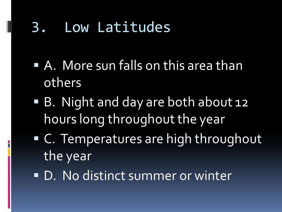 3. Low Latitudes A. More sun falls on this area than others B. Night and day are both about 12 hours long throughout the year C. Temperatures are high