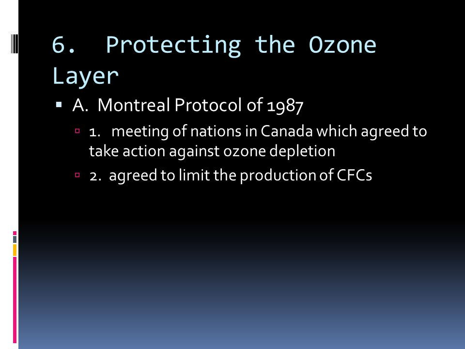 6. Protecting the Ozone Layer A. Montreal Protocol of 1987 1. meeting of nations in Canada which agreed to take action against ozone depletion 2. agre