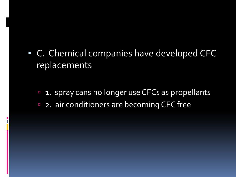 C. Chemical companies have developed CFC replacements 1. spray cans no longer use CFCs as propellants 2. air conditioners are becoming CFC free