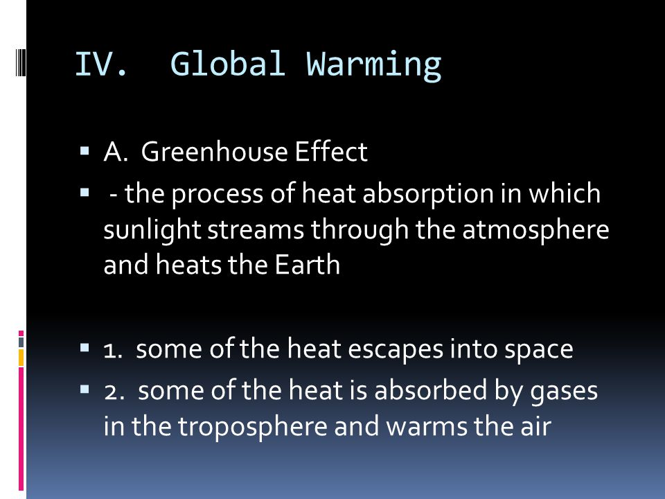 IV. Global Warming A. Greenhouse Effect - the process of heat absorption in which sunlight streams through the atmosphere and heats the Earth 1. some