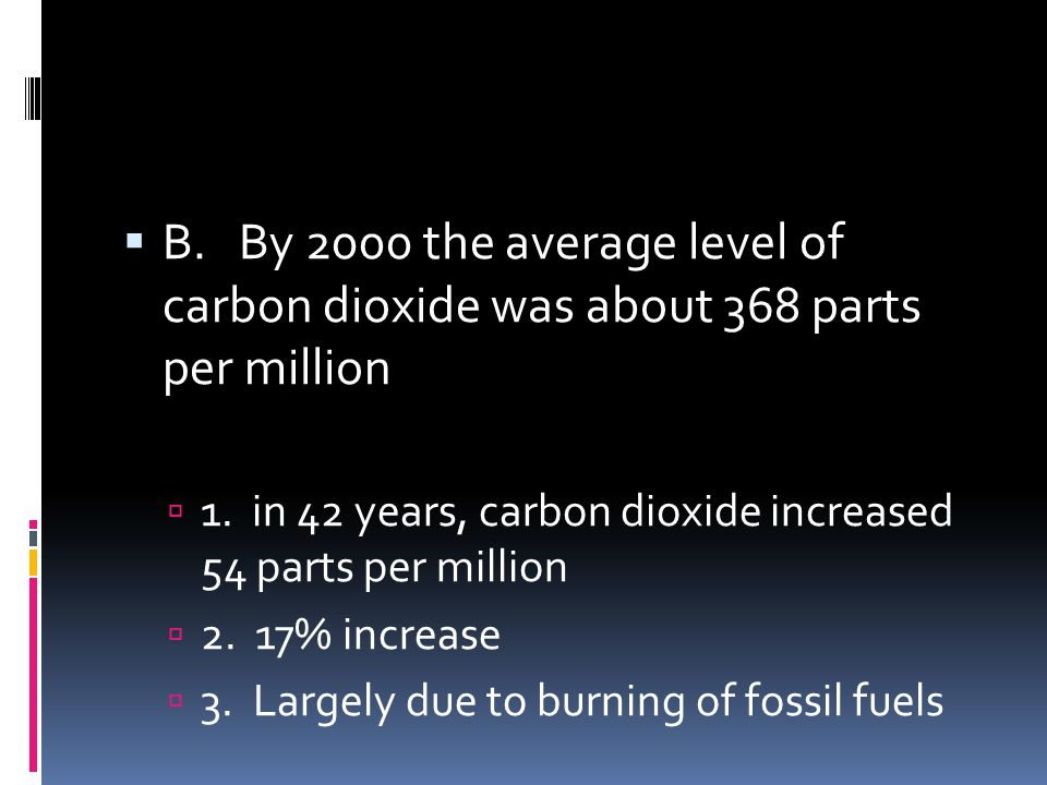 B. By 2000 the average level of carbon dioxide was about 368 parts per million 1. in 42 years, carbon dioxide increased 54 parts per million 2. 17% in