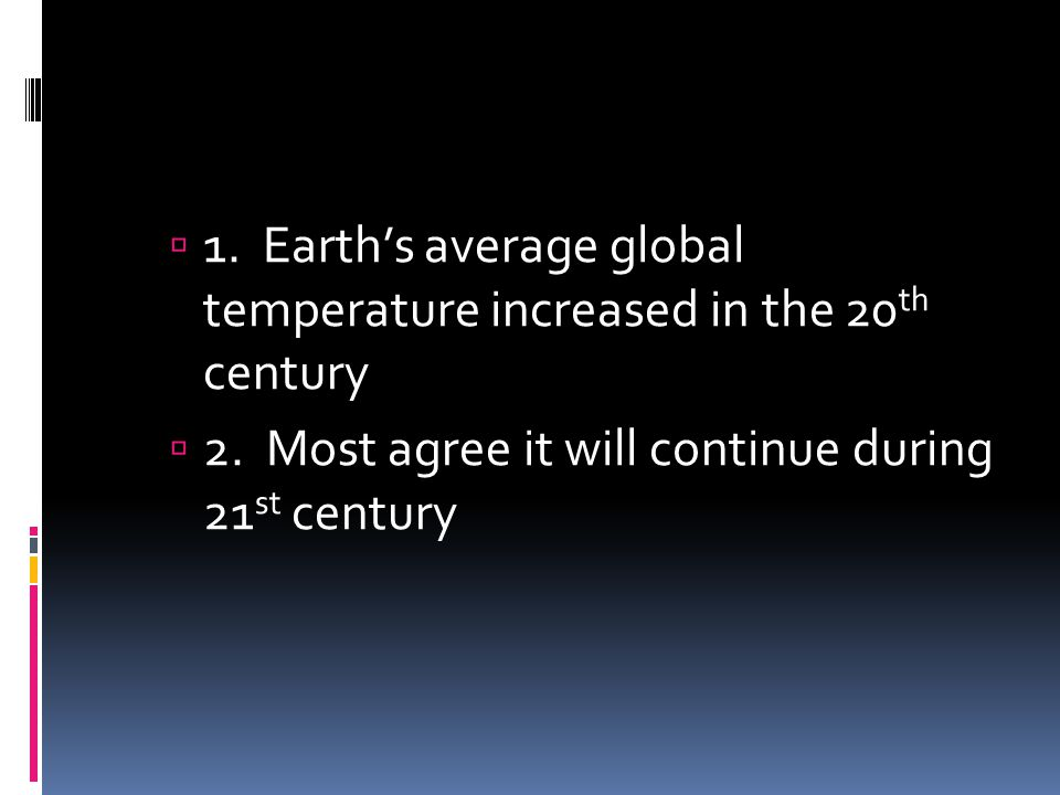 1. Earths average global temperature increased in the 20 th century 2. Most agree it will continue during 21 st century