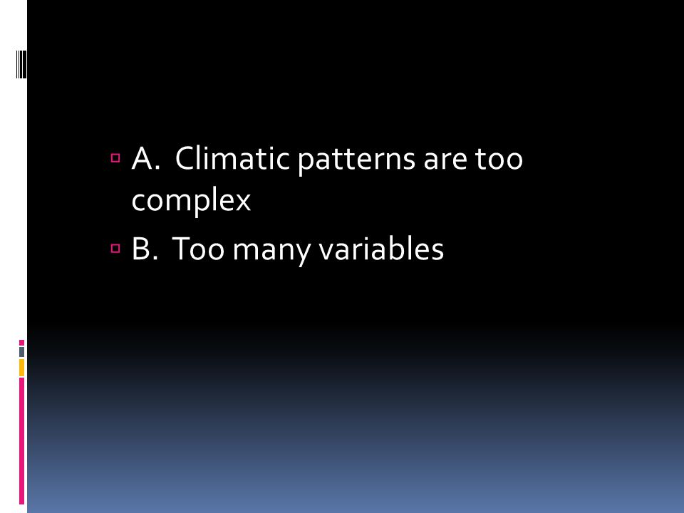 A. Climatic patterns are too complex B. Too many variables