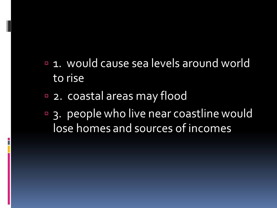 1. would cause sea levels around world to rise 2. coastal areas may flood 3. people who live near coastline would lose homes and sources of incomes