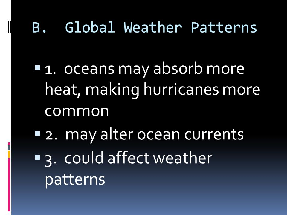 B. Global Weather Patterns 1. oceans may absorb more heat, making hurricanes more common 2. may alter ocean currents 3. could affect weather patterns