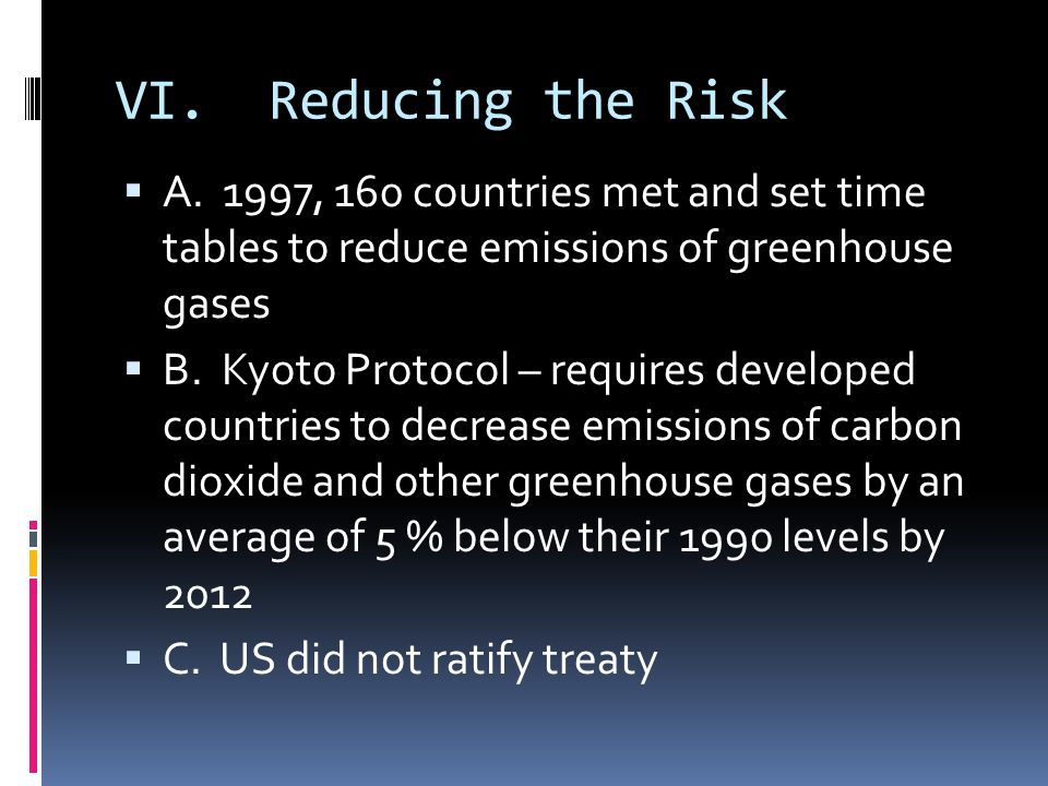 VI. Reducing the Risk A. 1997, 160 countries met and set time tables to reduce emissions of greenhouse gases B. Kyoto Protocol – requires developed co