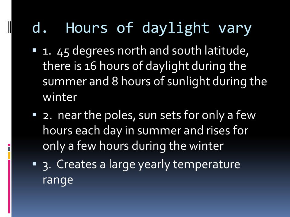 d. Hours of daylight vary 1. 45 degrees north and south latitude, there is 16 hours of daylight during the summer and 8 hours of sunlight during the w