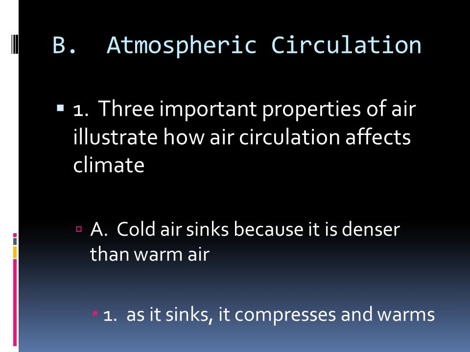 B. Atmospheric Circulation 1. Three important properties of air illustrate how air circulation affects climate A. Cold air sinks because it is denser