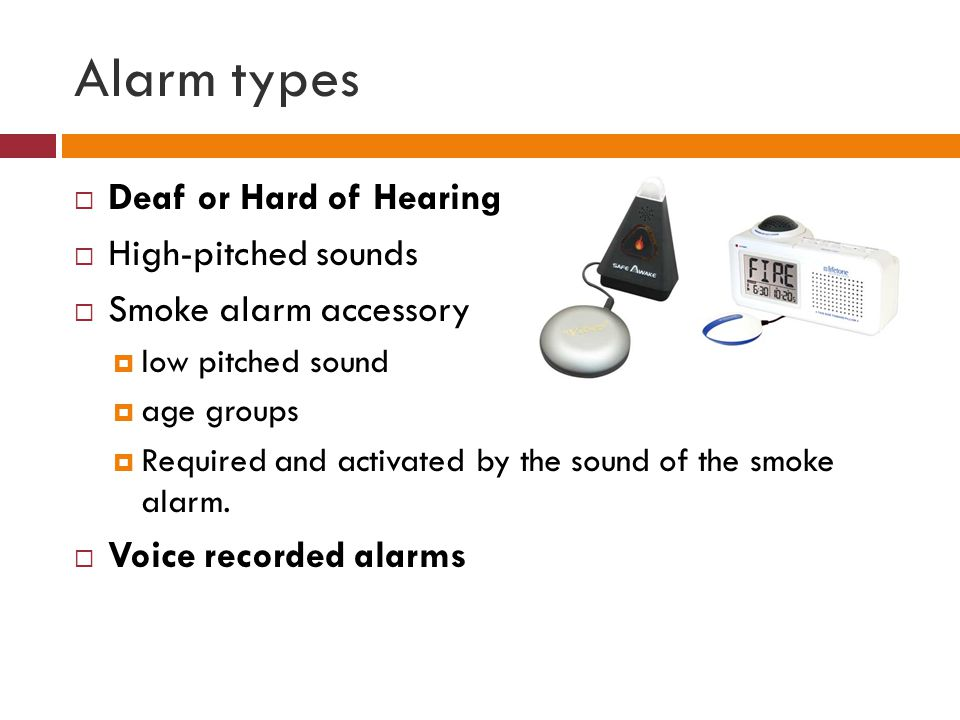 Alarm types Deaf or Hard of Hearing High-pitched sounds Smoke alarm accessory low pitched sound age groups Required and activated by the sound of the smoke alarm.