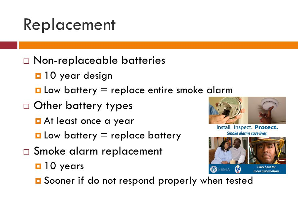 Replacement Non-replaceable batteries 10 year design Low battery = replace entire smoke alarm Other battery types At least once a year Low battery = replace battery Smoke alarm replacement 10 years Sooner if do not respond properly when tested