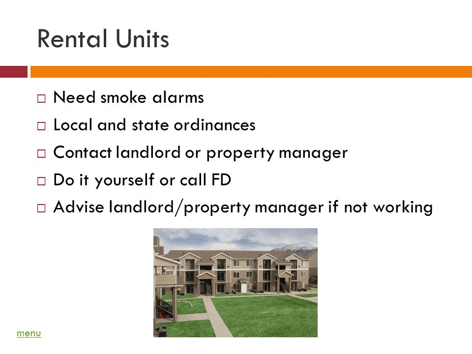 Rental Units Need smoke alarms Local and state ordinances Contact landlord or property manager Do it yourself or call FD Advise landlord/property mana